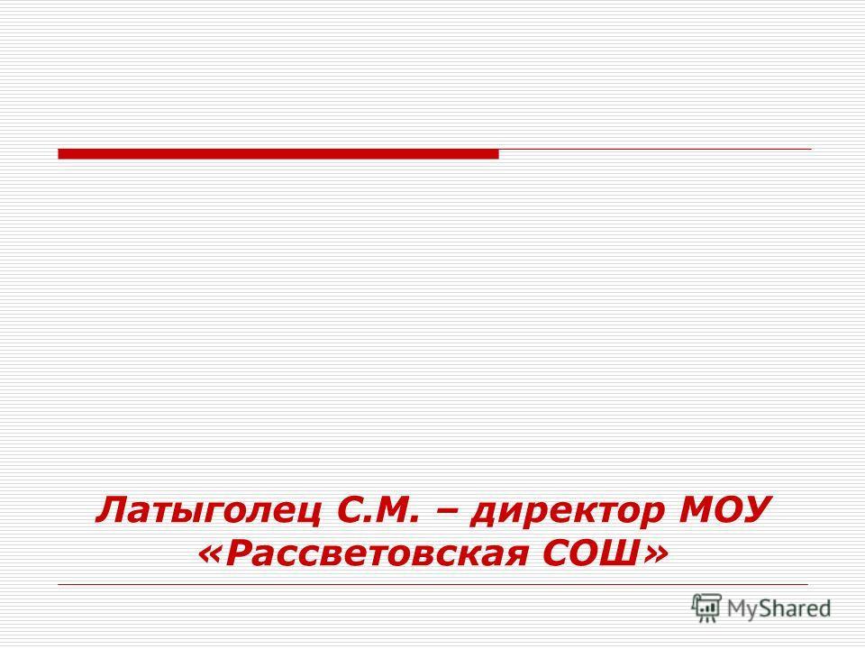 Латыголец С.М. – директор МОУ «Рассветовская СОШ»