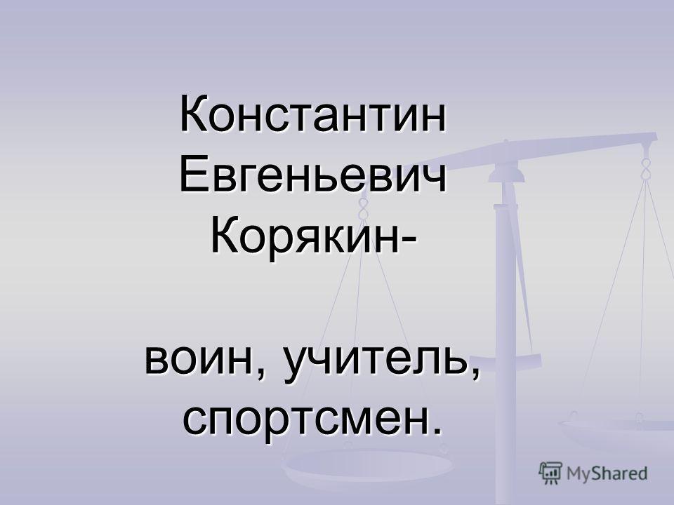 Константин Евгеньевич Корякин- воин, учитель, спортсмен.