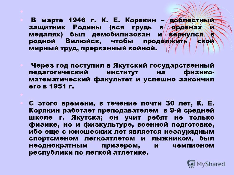 В марте 1946 г. К. Е. Корякин – доблестный защитник Родины (вся грудь в орденах и медалях) был демобилизован и вернулся в родной Вилюйск, чтобы продолжить свой мирный труд, прерванный войной. Через год поступил в Якутский государственный педагогическ