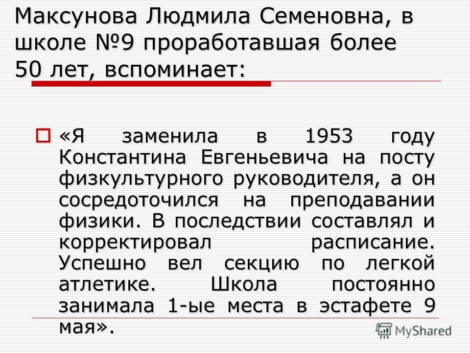 Максунова Людмила Семеновна, в школе 9 проработавшая более 50 лет, вспоминает: «Я заменила в 1953 году Константина Евгеньевича на посту физкультурного руководителя, а он сосредоточился на преподавании физики. В последствии составлял и корректировал р