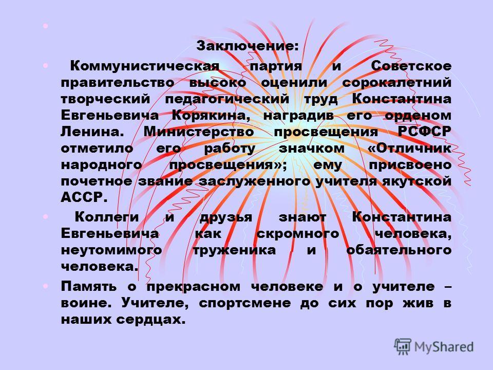 Заключение: Коммунистическая партия и Советское правительство высоко оценили сорокалетний творческий педагогический труд Константина Евгеньевича Корякина, наградив его орденом Ленина. Министерство просвещения РСФСР отметило его работу значком «Отличн
