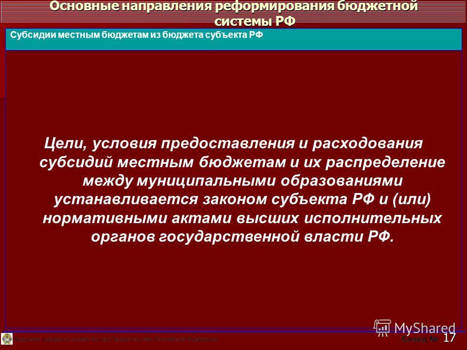 Основные направления реформирования бюджетной системы РФ 17 Цели, условия предоставления и расходования субсидий местным бюджетам и их распределение между муниципальными образованиями устанавливается законом субъекта РФ и (или) нормативными актами вы