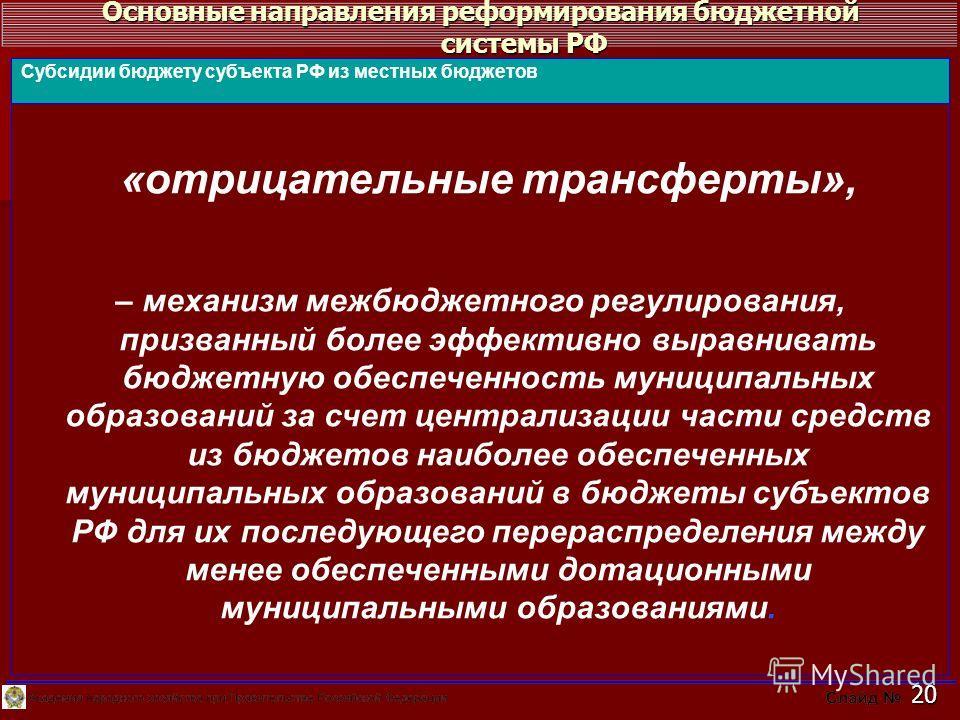Основные направления реформирования бюджетной системы РФ 20 «отрицательные трансферты», – механизм межбюджетного регулирования, призванный более эффективно выравнивать бюджетную обеспеченность муниципальных образований за счет централизации части сре