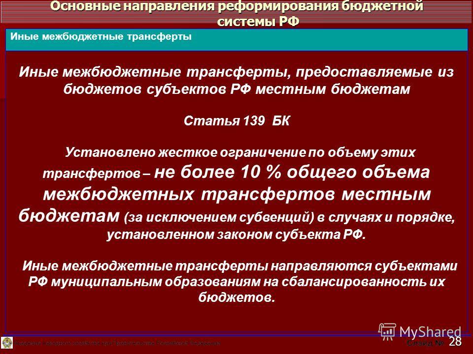 Основные направления реформирования бюджетной системы РФ 28 Иные межбюджетные трансферты, предоставляемые из бюджетов субъектов РФ местным бюджетам Статья 139 БК Установлено жесткое ограничение по объему этих трансфертов – не более 10 % общего объема