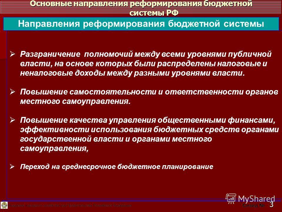 Основные направления реформирования бюджетной системы РФ 3 Разграничение полномочий между всеми уровнями публичной власти, на основе которых были распределены налоговые и неналоговые доходы между разными уровнями власти. Повышение самостоятельности и