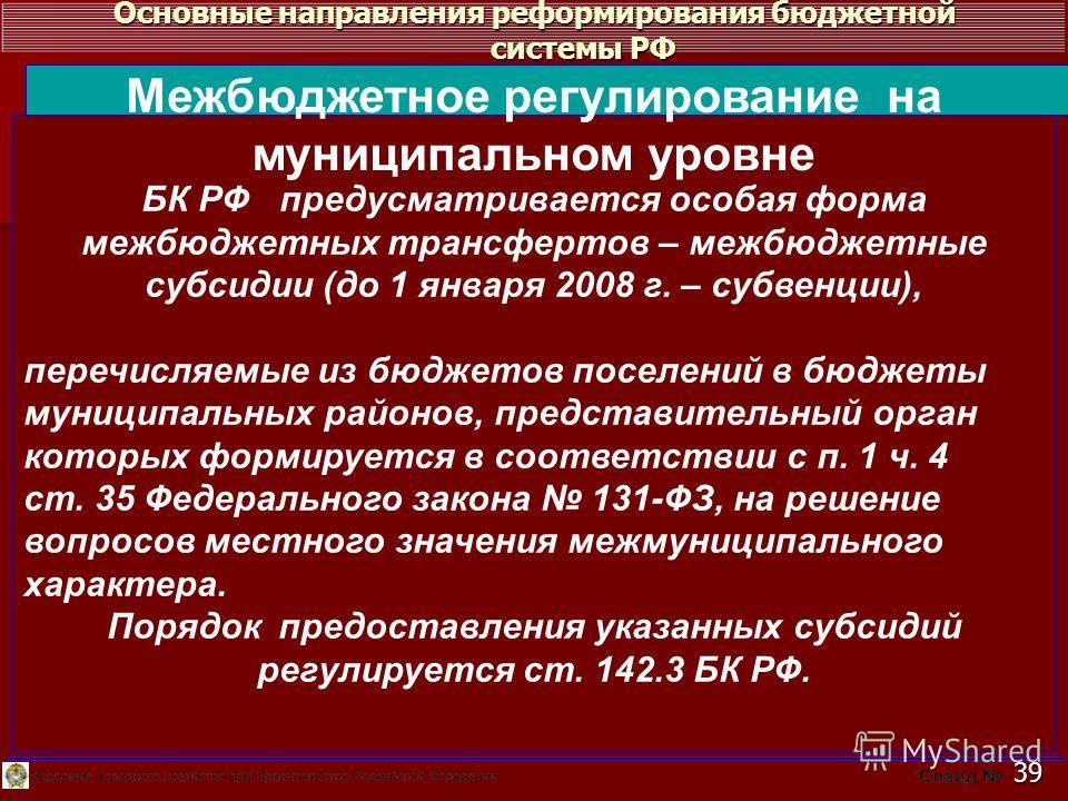 Основные направления реформирования бюджетной системы РФ 39 БК РФ предусматривается особая форма межбюджетных трансфертов – межбюджетные субсидии (до 1 января 2008 г. – субвенции), перечисляемые из бюджетов поселений в бюджеты муниципальных районов,
