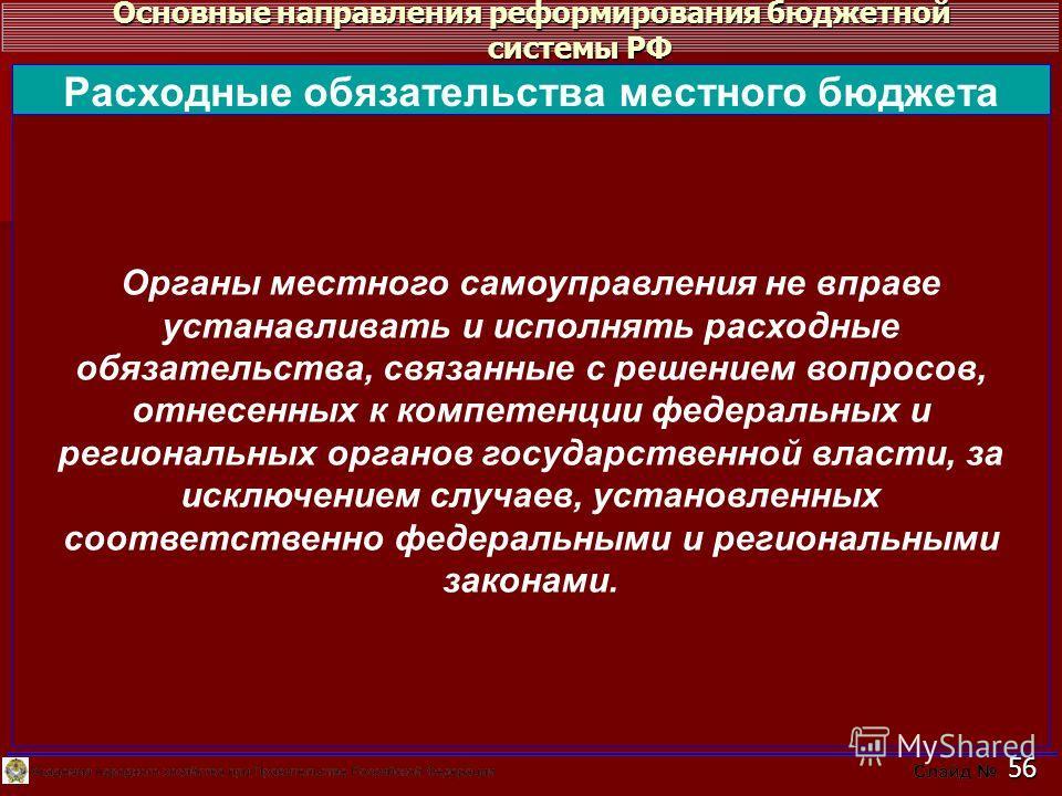 Основные направления реформирования бюджетной системы РФ 56 Органы местного самоуправления не вправе устанавливать и исполнять расходные обязательства, связанные с решением вопросов, отнесенных к компетенции федеральных и региональных органов государ