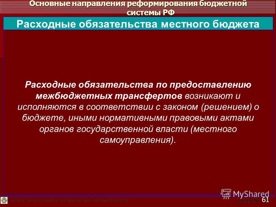 Основные направления реформирования бюджетной системы РФ 61 Расходные обязательства по предоставлению межбюджетных трансфертов возникают и исполняются в соответствии с законом (решением) о бюджете, иными нормативными правовыми актами органов государс