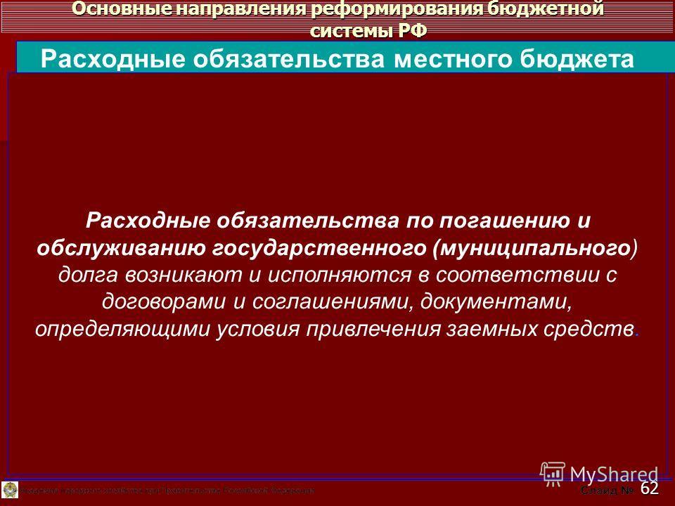 Основные направления реформирования бюджетной системы РФ 62 Расходные обязательства по погашению и обслуживанию государственного (муниципального) долга возникают и исполняются в соответствии с договорами и соглашениями, документами, определяющими усл