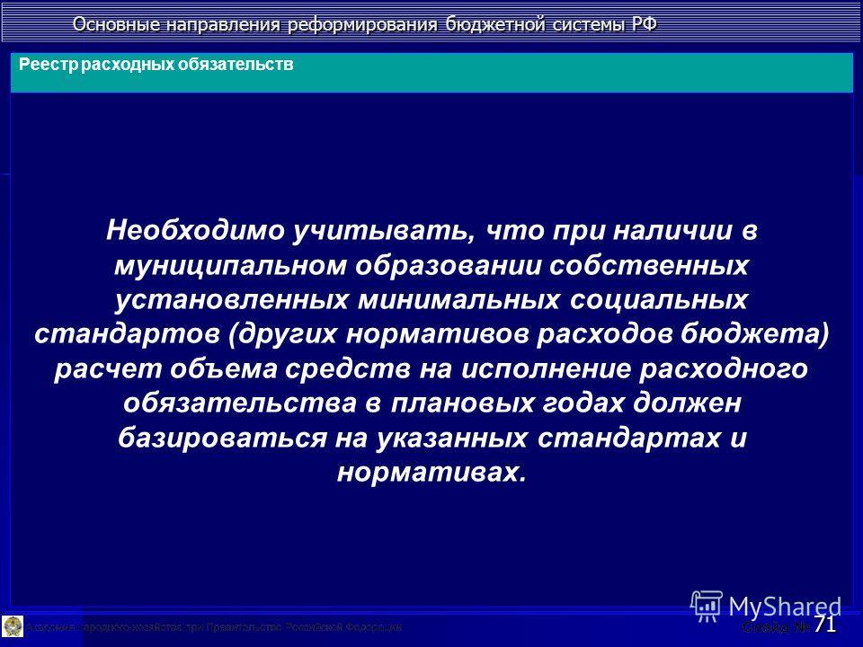 Основные направления реформирования бюджетной системы РФ 71 Необходимо учитывать, что при наличии в муниципальном образовании собственных установленных минимальных социальных стандартов (других нормативов расходов бюджета) расчет объема средств на ис