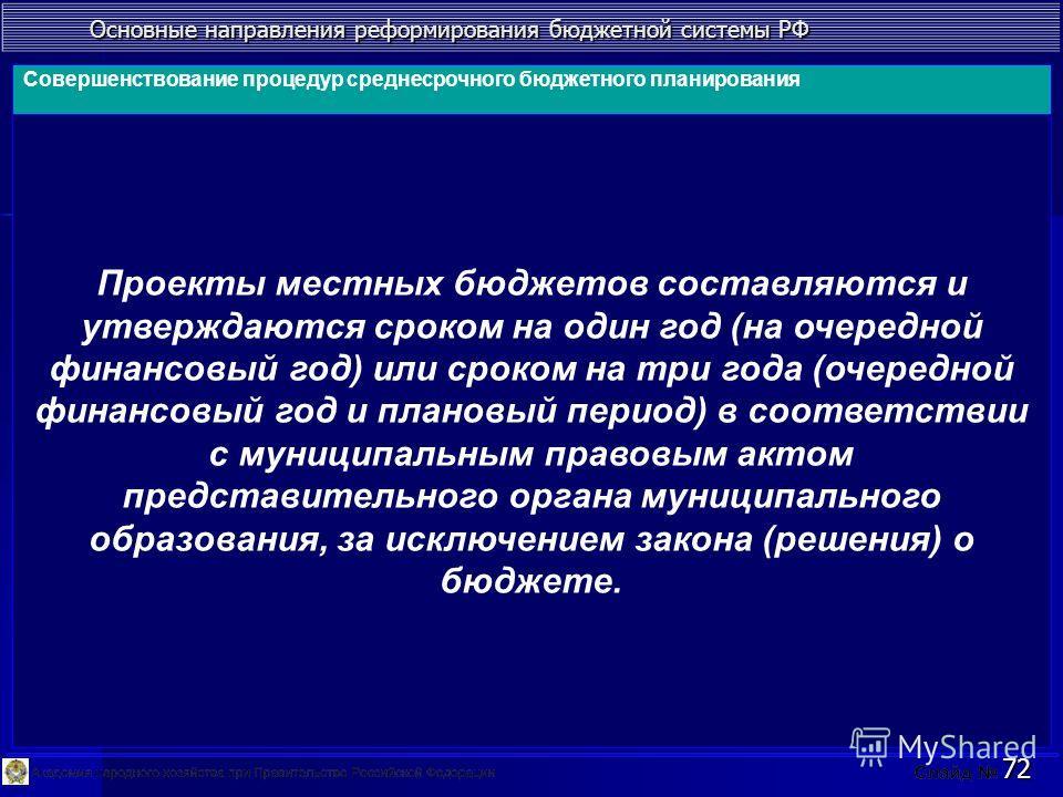 Основные направления реформирования бюджетной системы РФ 72 Проекты местных бюджетов составляются и утверждаются сроком на один год (на очередной финансовый год) или сроком на три года (очередной финансовый год и плановый период) в соответствии с мун