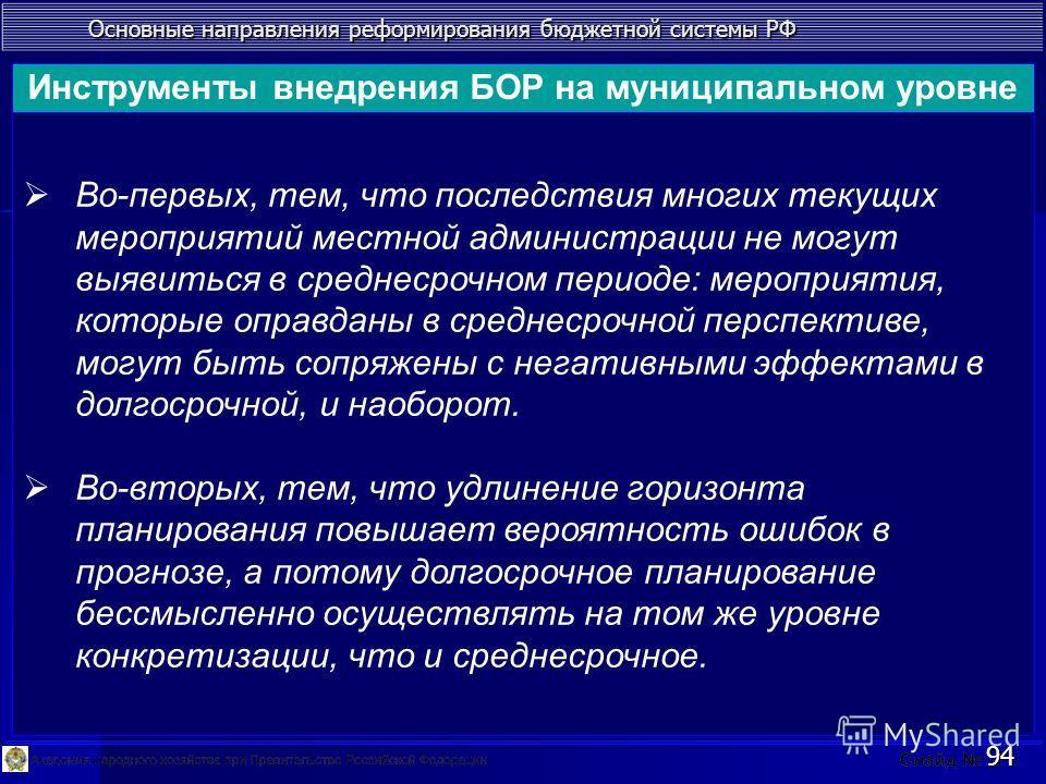 Основные направления реформирования бюджетной системы РФ 94 Во-первых, тем, что последствия многих текущих мероприятий местной администрации не могут выявиться в среднесрочном периоде: мероприятия, которые оправданы в среднесрочной перспективе, могут