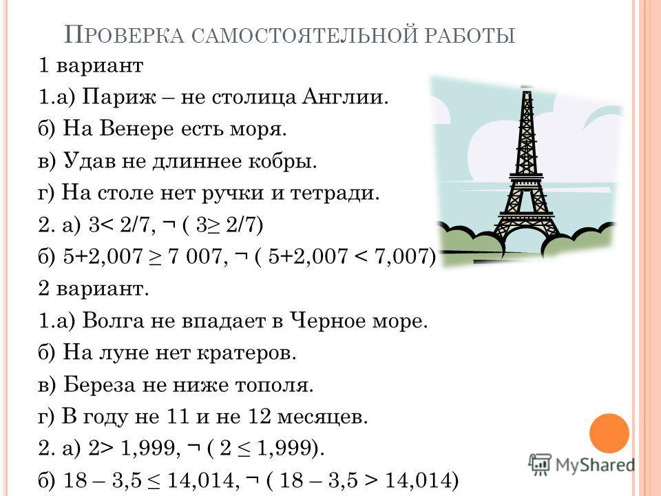 П РОВЕРКА САМОСТОЯТЕЛЬНОЙ РАБОТЫ 1 вариант 1.а) Париж – не столица Англии. б) На Венере есть моря. в) Удав не длиннее кобры. г) На столе нет ручки и тетради. 2. а) 3< 2/7, ¬ ( 3 2/7) б) 5+2,007 7 007, ¬ ( 5+2,007 < 7,007) 2 вариант. 1.а) Волга не впа