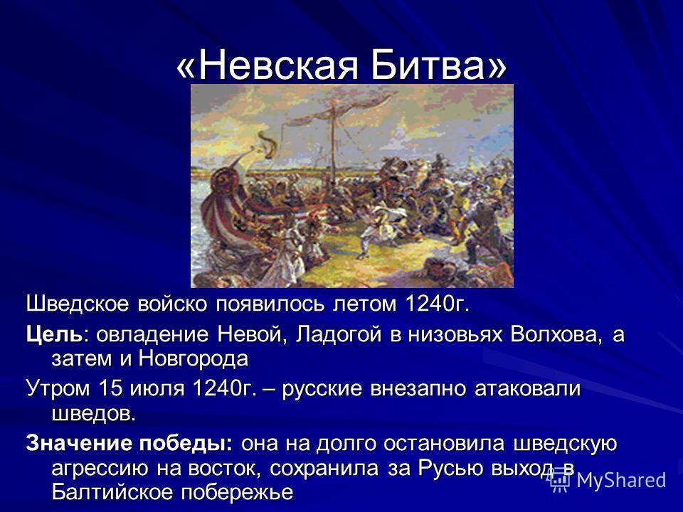 «Невская Битва» Шведское войско появилось летом 1240г. Цель: овладение Невой, Ладогой в низовьях Волхова, а затем и Новгорода Утром 15 июля 1240г. – русские внезапно атаковали шведов. Значение победы: она на долго остановила шведскую агрессию на вост