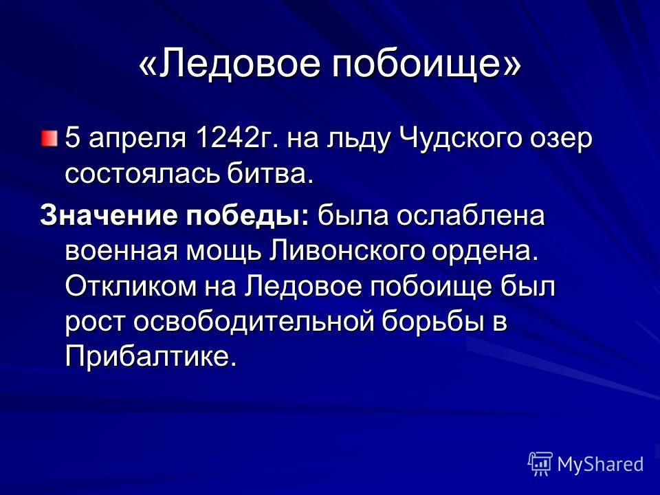 «Ледовое побоище» 5 апреля 1242г. на льду Чудского озер состоялась битва. Значение победы: была ослаблена военная мощь Ливонского ордена. Откликом на Ледовое побоище был рост освободительной борьбы в Прибалтике.