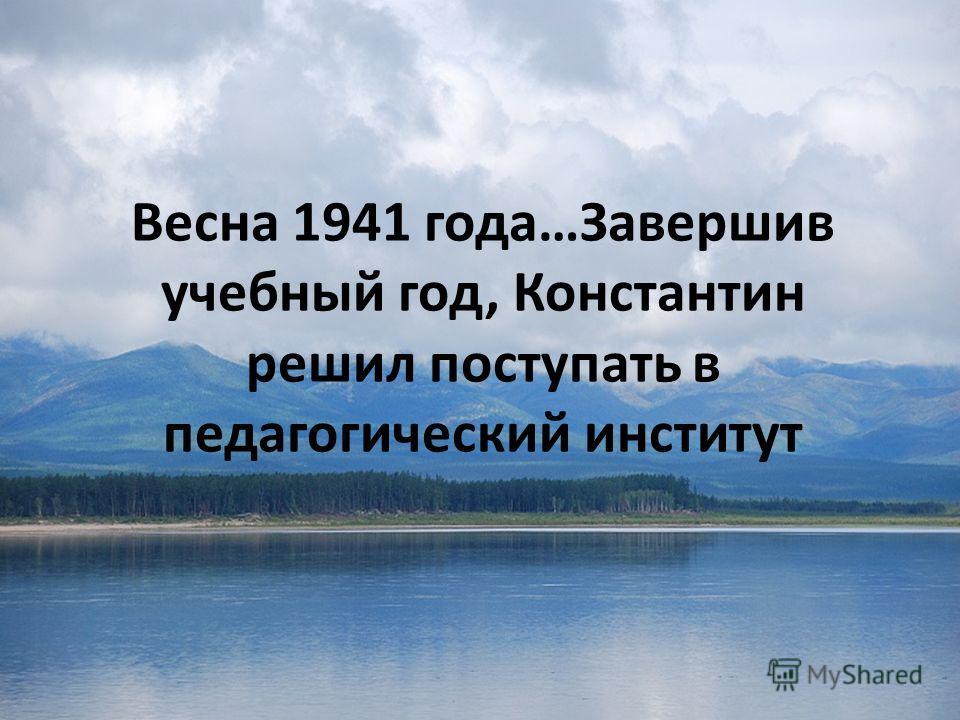 Весна 1941 года…Завершив учебный год, Константин решил поступать в педагогический институт