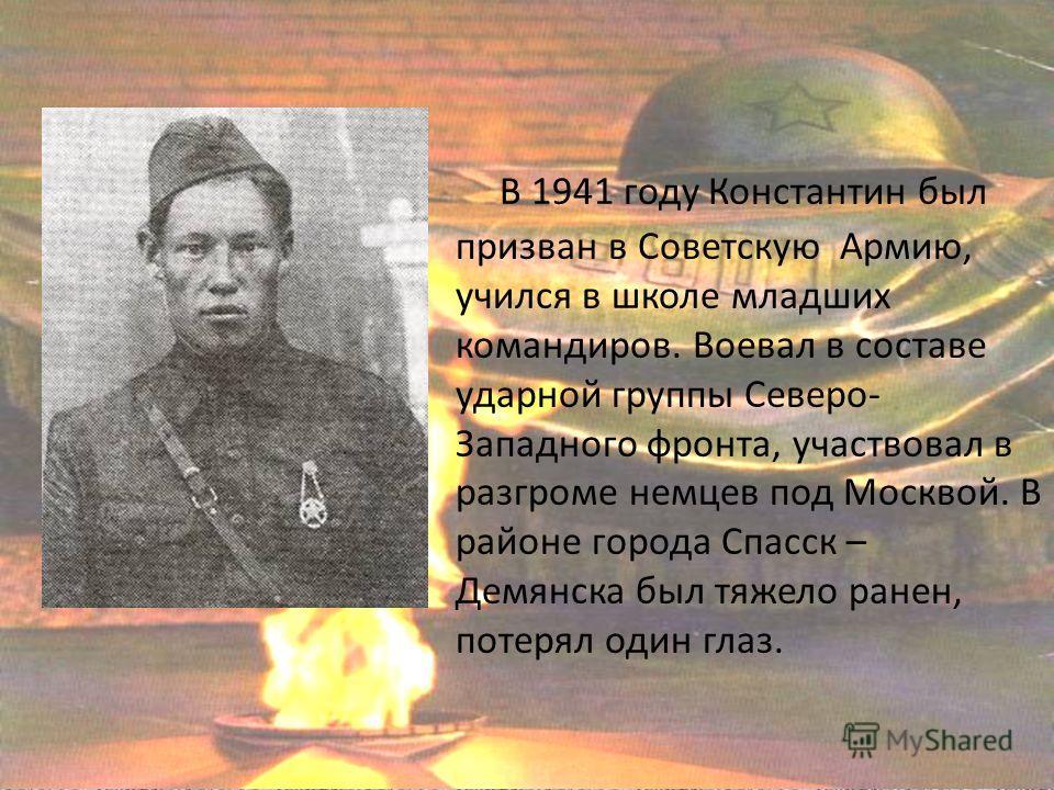 В 1941 году Константин был призван в Советскую Армию, учился в школе младших командиров. Воевал в составе ударной группы Северо- Западного фронта, участвовал в разгроме немцев под Москвой. В районе города Спасск – Демянска был тяжело ранен, потерял о