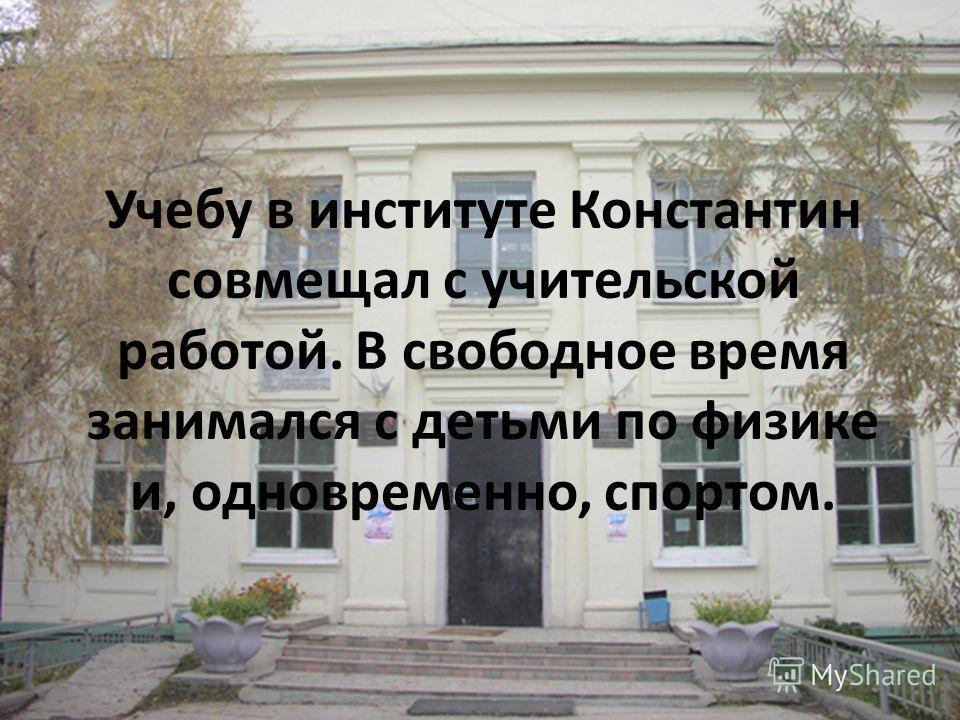 Учебу в институте Константин совмещал с учительской работой. В свободное время занимался с детьми по физике и, одновременно, спортом.