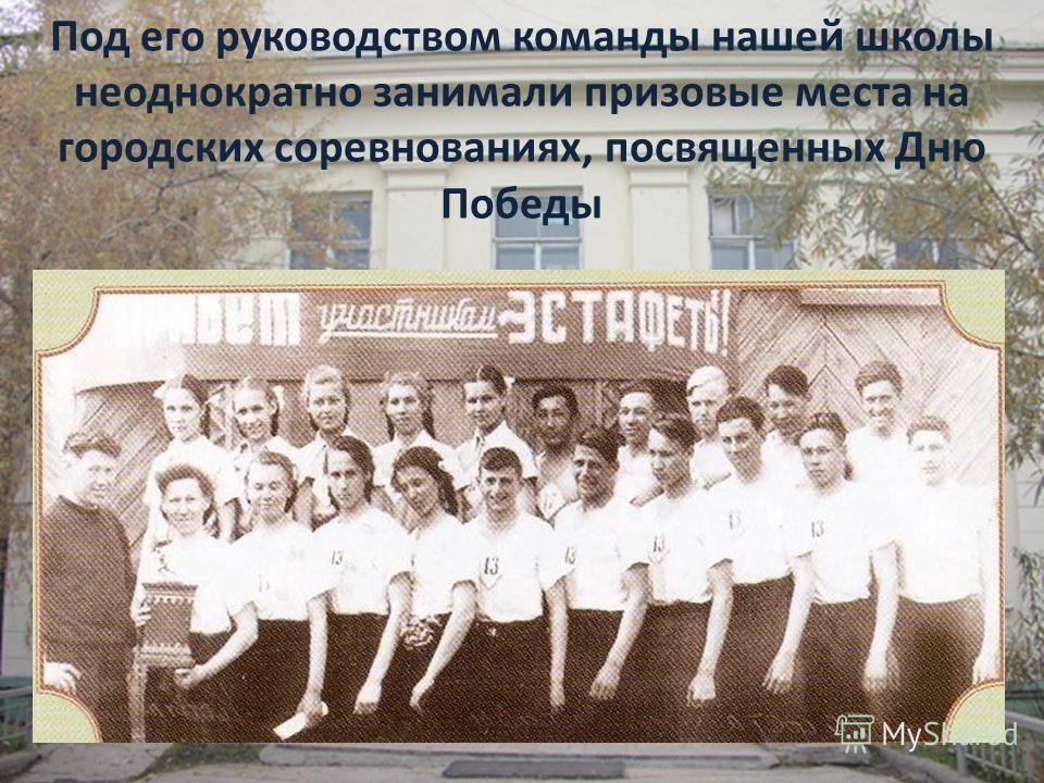 Под его руководством команды нашей школы неоднократно занимали призовые места на городских соревнованиях, посвященных Дню Победы
