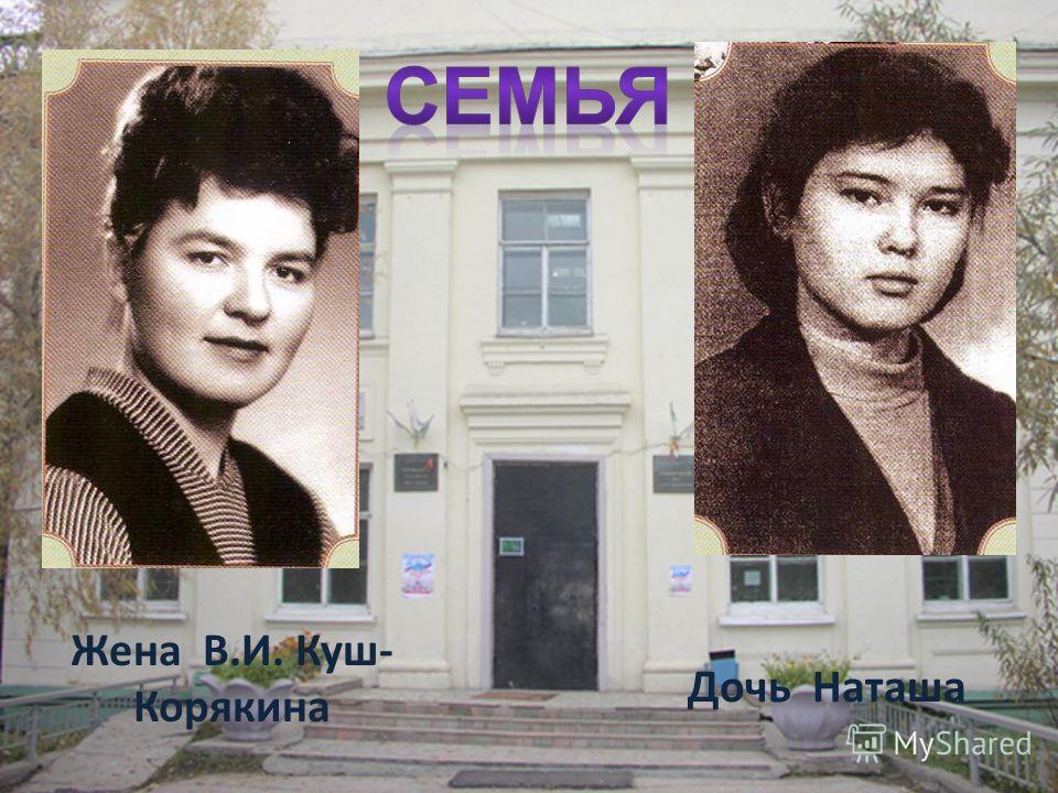 Жена В.И. Куш- Корякина Дочь Наташа