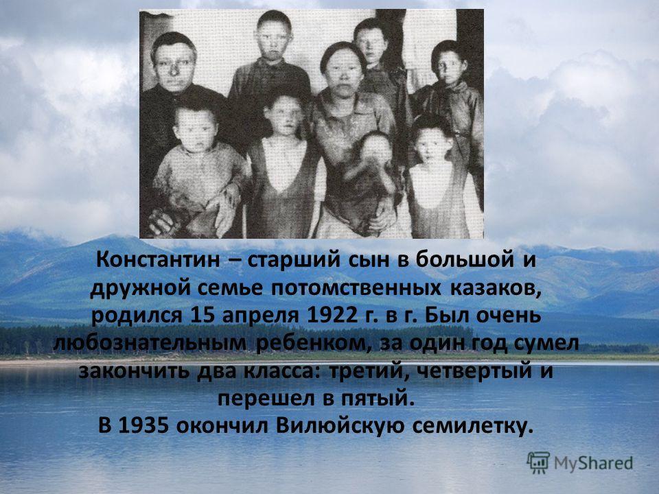 Константин – старший сын в большой и дружной семье потомственных казаков, родился 15 апреля 1922 г. в г. Был очень любознательным ребенком, за один год сумел закончить два класса: третий, четвертый и перешел в пятый. В 1935 окончил Вилюйскую семилетк