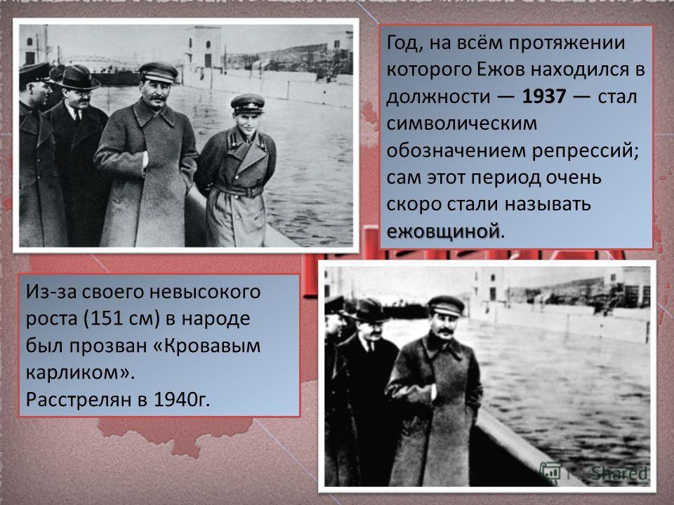 ежовщиной Год, на всём протяжении которого Ежов находился в должности 1937 стал символическим обозначением репрессий; сам этот период очень скоро стали называть ежовщиной. Из-за своего невысокого роста (151 см) в народе был прозван «Кровавым карликом
