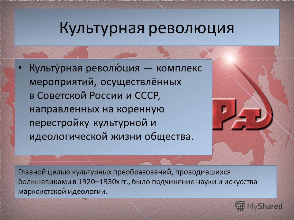 Культурная революция Культу́рная револю́ция комплекс мероприятий, осуществлённых в Советской России и СССР, направленных на коренную перестройку культурной и идеологической жизни общества. Главной целью культурных преобразований, проводившихся больше