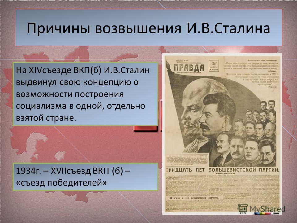 Причины возвышения И.В.Сталина На XIVсъезде ВКП(б) И.В.Сталин выдвинул свою концепцию о возможности построения социализма в одной, отдельно взятой стране. 1934г. – XVIIсъезд ВКП (б) – «съезд победителей»