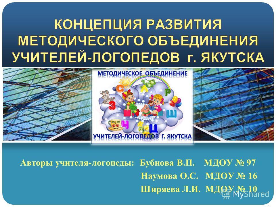 Авторы учителя-логопеды: Бубнова В.П. МДОУ 97 Наумова О.С. МДОУ 16 Ширяева Л.И. МДОУ 10