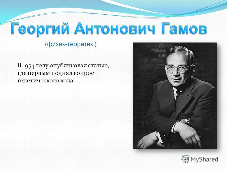 В 1954 году опубликовал статью, где первым поднял вопрос генетического кода. (физик-теоретик )