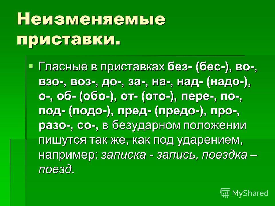Неизменяемые приставки. Гласные в приставках без- (бес-), во-, взо-, воз-, до-, за-, на-, над- (надо-), о-, об- (обо-), от- (ото-), пере-, по-, под- (подо-), пред- (предо-), про-, разо-, со-, в безударном положении пишутся так же, как под ударением,