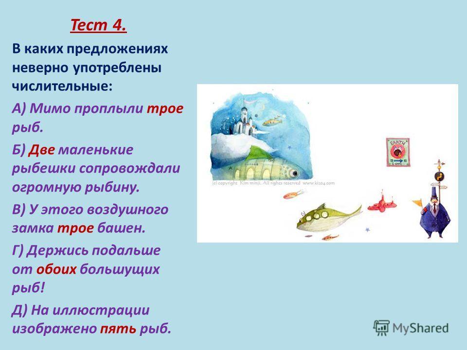 Тест 4. В каких предложениях неверно употреблены числительные: А) Мимо проплыли трое рыб. Б) Две маленькие рыбешки сопровождали огромную рыбину. В) У этого воздушного замка трое башен. Г) Держись подальше от обоих большущих рыб! Д) На иллюстрации изо