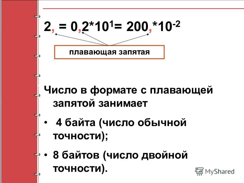 Число в формате с плавающей запятой занимает 4 байта (число обычной точности); 8 байтов (число двойной точности). 2, = 0,2*10 1 = 200,*10 -2 плавающая запятая