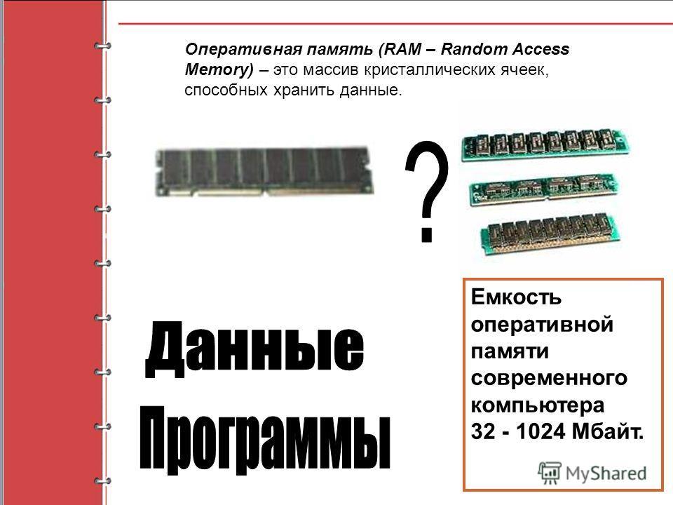 Оперативная память (RAM – Random Access Memory) – это массив кристаллических ячеек, способных хранить данные. Емкость оперативной памяти современного компьютера 32 - 1024 Мбайт.