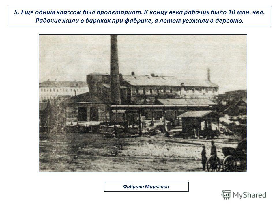 5. Еще одним классом был пролетариат. К концу века рабочих было 10 млн. чел. Рабочие жили в бараках при фабрике, а летом уезжали в деревню. Фабрика Морозова