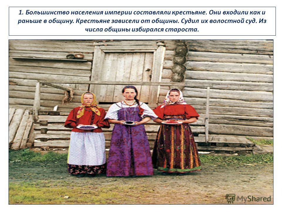 1. Большинство населения империи составляли крестьяне. Они входили как и раньше в общину. Крестьяне зависели от общины. Судил их волостной суд. Из числа общины избирался староста.