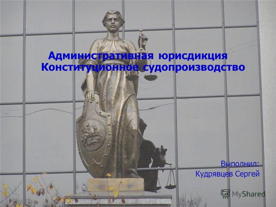 Административная юрисдикция Конституционное судопроизводство Выполнил: Кудрявцев Сергей