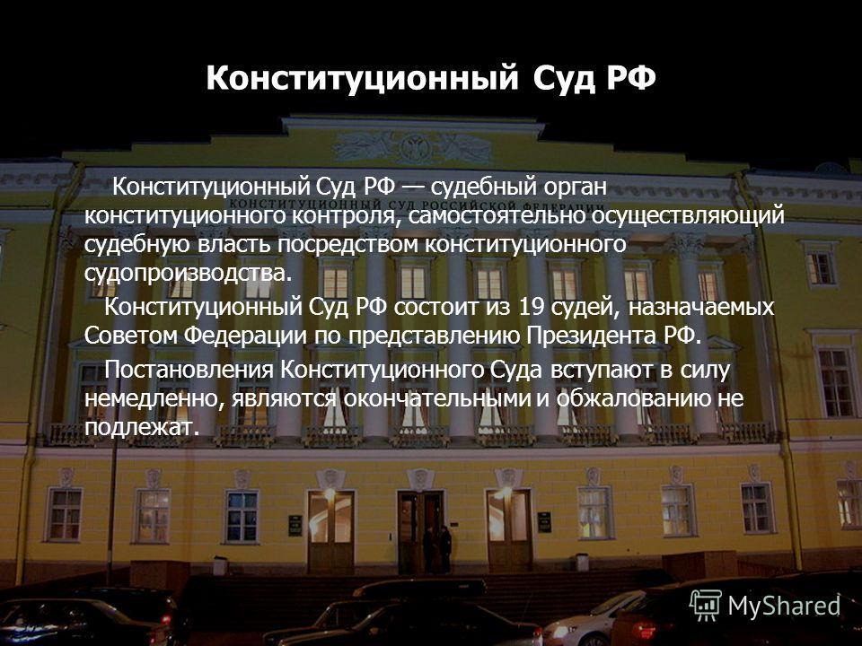 Конституционный Суд РФ Конституционный Суд РФ судебный орган конституционного контроля, самостоятельно осуществляющий судебную власть посредством конституционного судопроизводства. Конституционный Суд РФ состоит из 19 судей, назначаемых Советом Федер