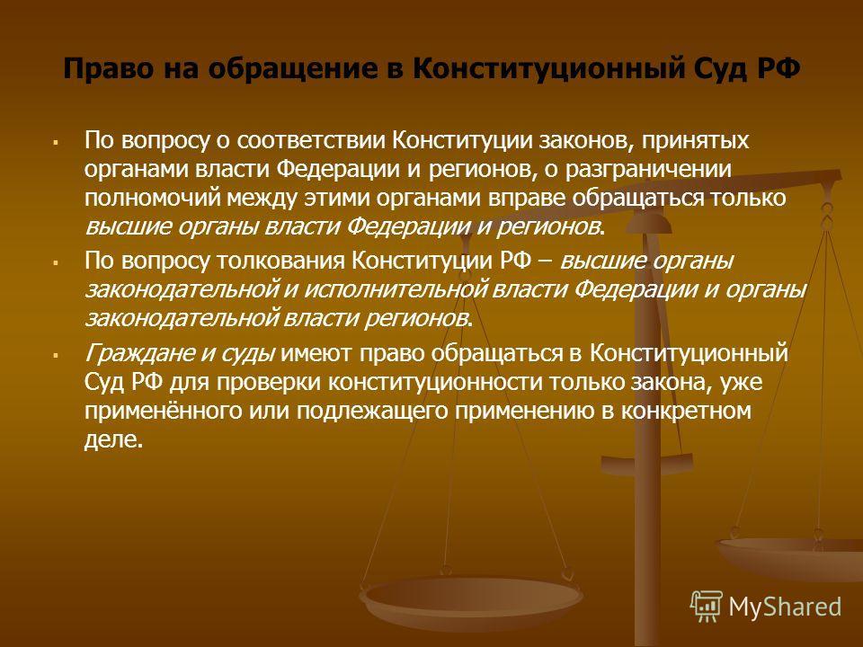 Право на обращение в Конституционный Суд РФ По вопросу о соответствии Конституции законов, принятых органами власти Федерации и регионов, о разграничении полномочий между этими органами вправе обращаться только высшие органы власти Федерации и регион