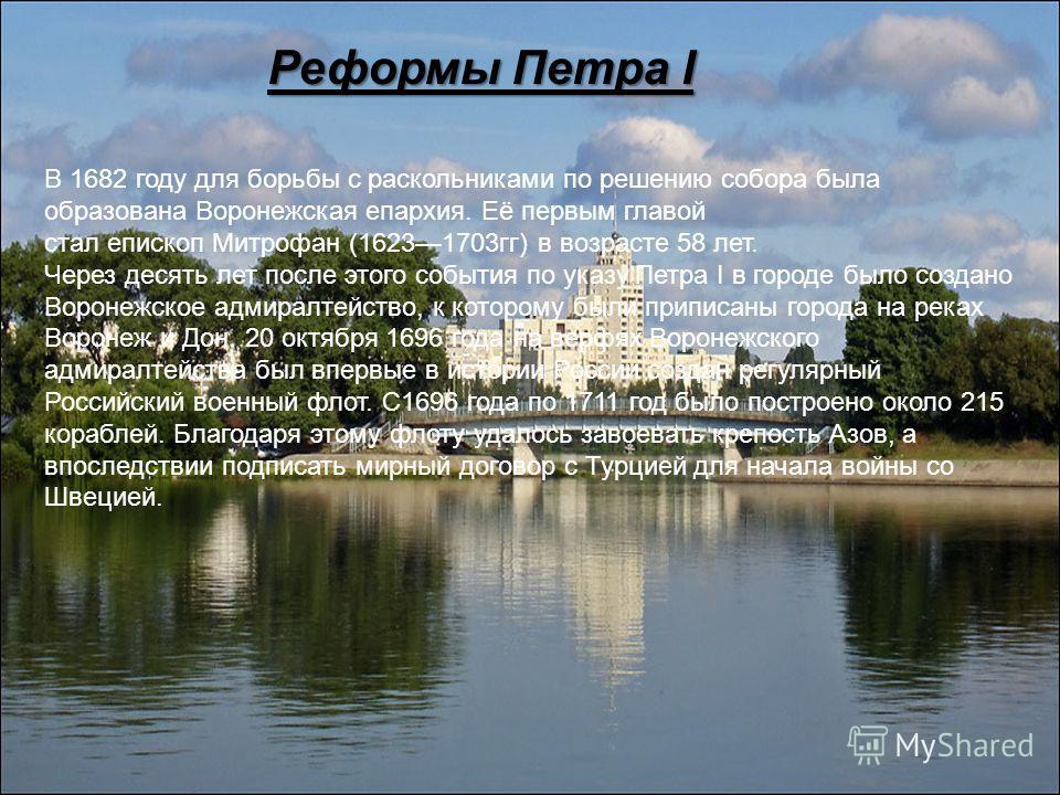 Реформы Петра I В 1682 году для борьбы с раскольниками по решению собора была образована Воронежская епархия. Её первым главой стал епископ Митрофан (16231703гг) в возрасте 58 лет. Через десять лет после этого события по указу Петра I в городе было с