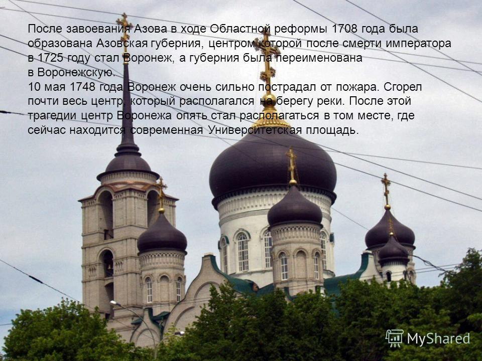 После завоевания Азова в ходе Областной реформы 1708 года была образована Азовская губерния, центром которой после смерти императора в 1725 году стал Воронеж, а губерния была переименована в Воронежскую. 10 мая 1748 года Воронеж очень сильно пострада