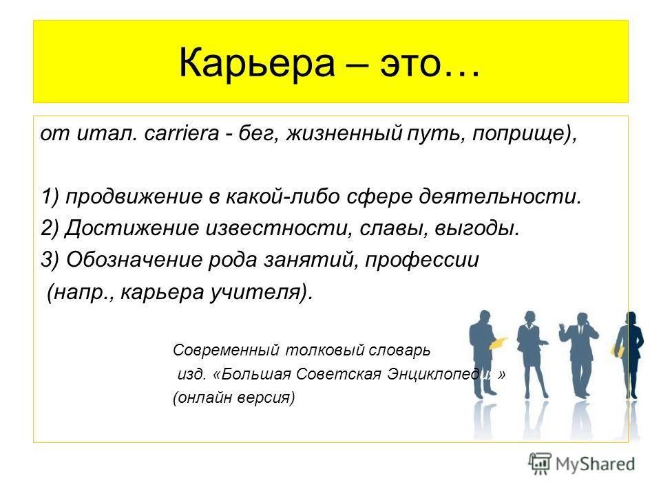 Карьера – это… от итал. carriera - бег, жизненный путь, поприще), 1) продвижение в какой-либо сфере деятельности. 2) Достижение известности, славы, выгоды. 3) Обозначение рода занятий, профессии (напр., карьера учителя). Современный толковый словарь