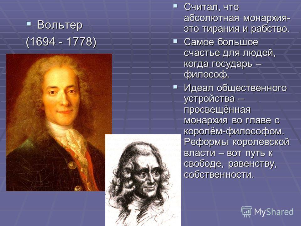 Вольтер Вольтер (1694 - 1778) Считал, что абсолютная монархия- это тирания и рабство. Считал, что абсолютная монархия- это тирания и рабство. Самое большое счастье для людей, когда государь – философ. Самое большое счастье для людей, когда государь –