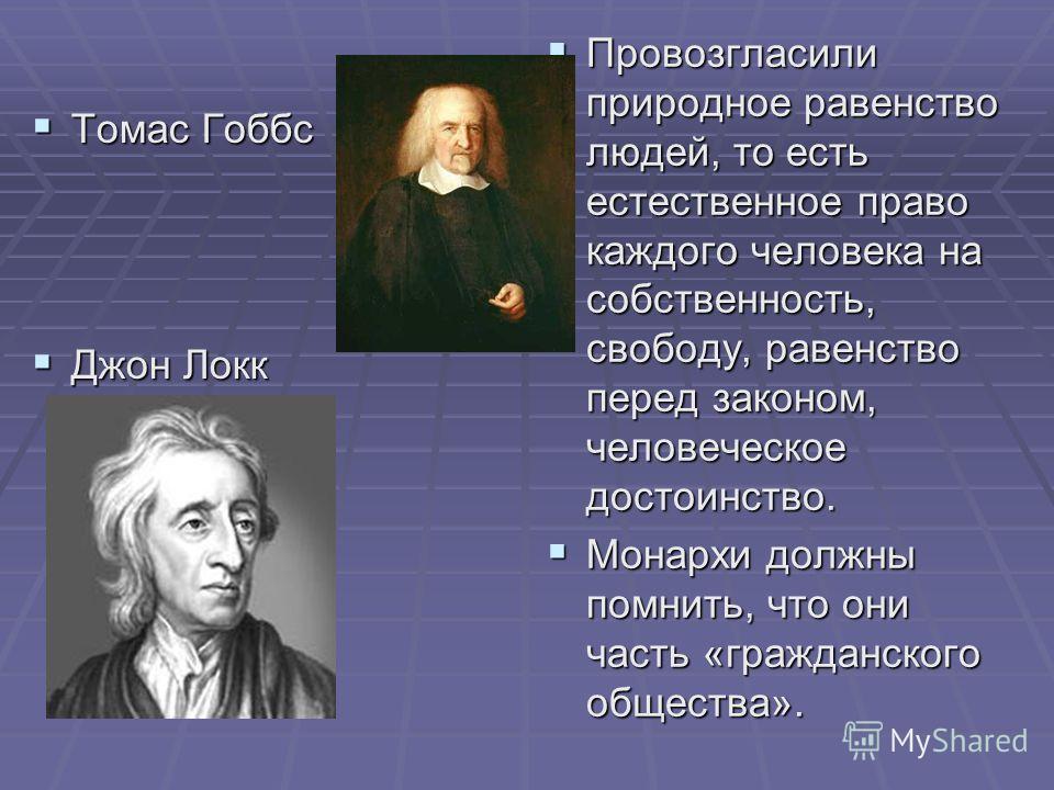 Томас Гоббс Томас Гоббс Джон Локк Джон Локк Провозгласили природное равенство людей, то есть естественное право каждого человека на собственность, свободу, равенство перед законом, человеческое достоинство. Провозгласили природное равенство людей, то