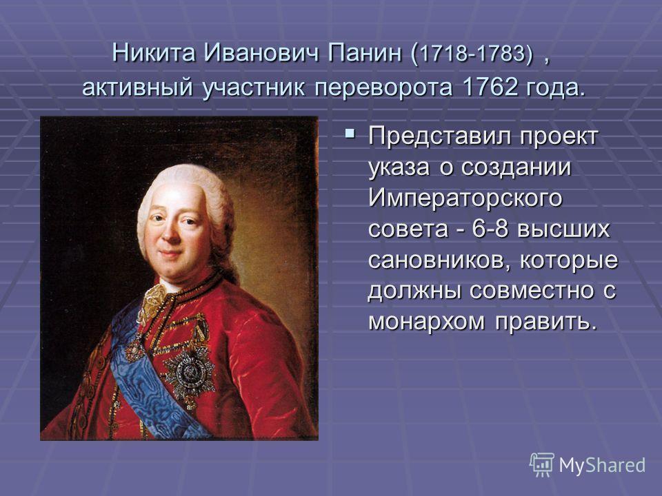Никита Иванович Панин ( 1718-1783), активный участник переворота 1762 года. Представил проект указа о создании Императорского совета - 6-8 высших сановников, которые должны совместно с монархом править. Представил проект указа о создании Императорско
