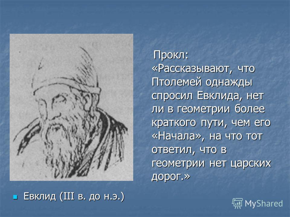 Евклид (III в. до н.э.) Евклид (III в. до н.э.) Прокл: «Рассказывают, что Птолемей однажды спросил Евклида, нет ли в геометрии более краткого пути, чем его «Начала», на что тот ответил, что в геометрии нет царских дорог.» Прокл: «Рассказывают, что Пт