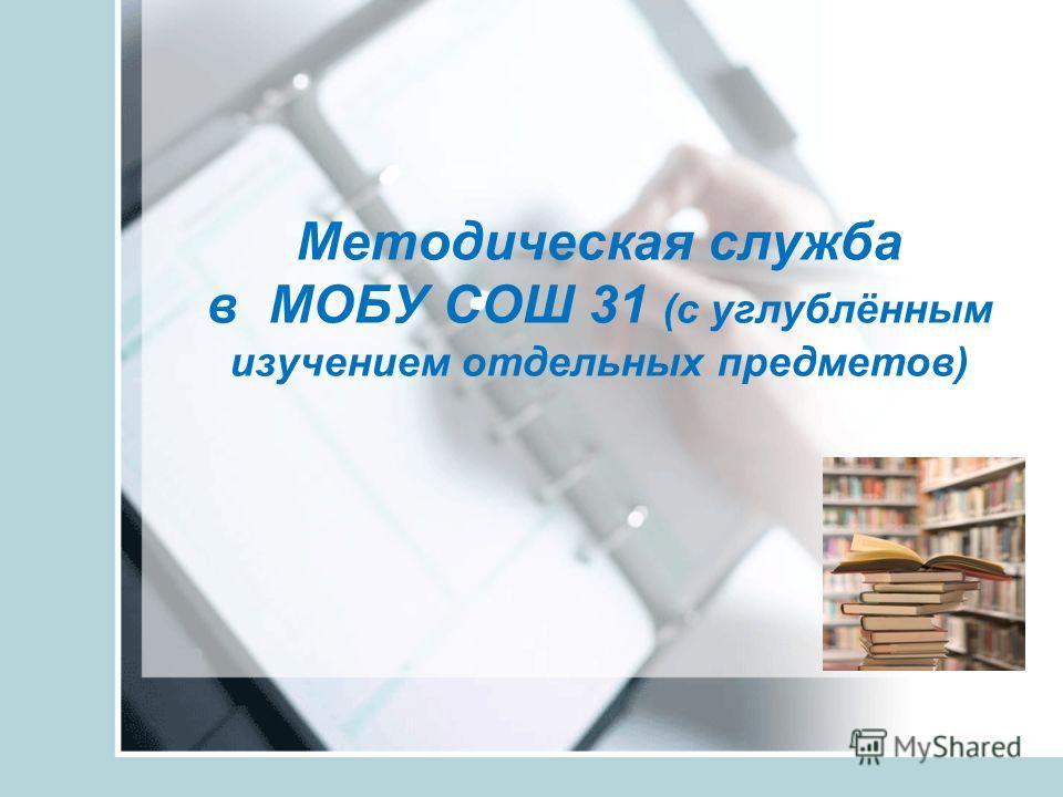 Методическая служба в МОБУ СОШ 31 (с углублённым изучением отдельных предметов)