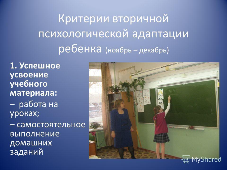 Критерии вторичной психологической адаптации ребенка (ноябрь – декабрь) 1. Успешное усвоение учебного материала: – работа на уроках; – самостоятельное выполнение домашних заданий