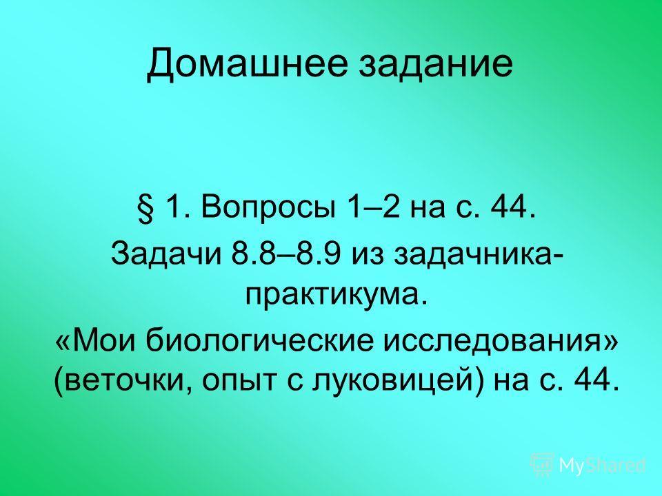 Домашнее задание § 1. Вопросы 1–2 на с. 44. Задачи 8.8–8.9 из задачника- практикума. «Мои биологические исследования» (веточки, опыт с луковицей) на с. 44.