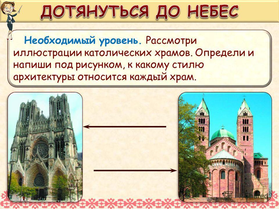 Необходимый уровень. Рассмотри иллюстрации католических храмов. Определи и напиши под рисунком, к какому стилю архитектуры относится каждый храм.